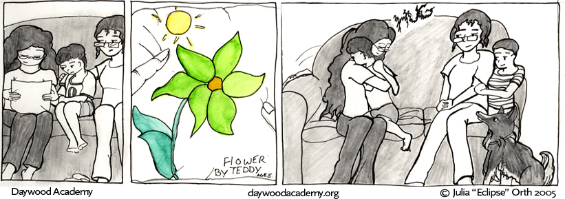 "[Trina examines Teddy's drawing. Teddy and Corinna watch for her reaction.] [The drawing -- ""Flower, by Teddy age 5"" -- is of a large six petaled flower with a little sun overhead. The flower petals are colored bright green.] [Trina gives Teddy a long fierce hug]"